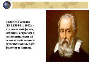 Галилей Галилео (15.2.1564-8.1.1642) – итальянский физик, механик, астроном и
