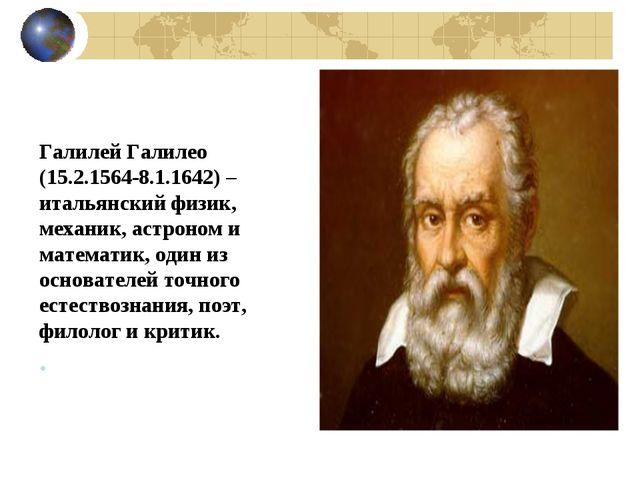 Галилей Галилео (15.2.1564-8.1.1642) – итальянский физик, механик, астроном и...