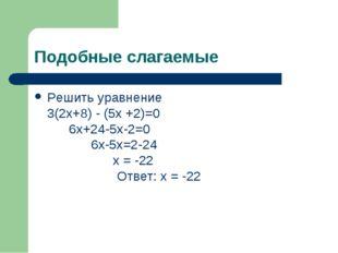Подобные слагаемые Решить уравнение 3(2х+8) - (5х +2)=0 6х+24-5х-2=0 6х-5х=2-