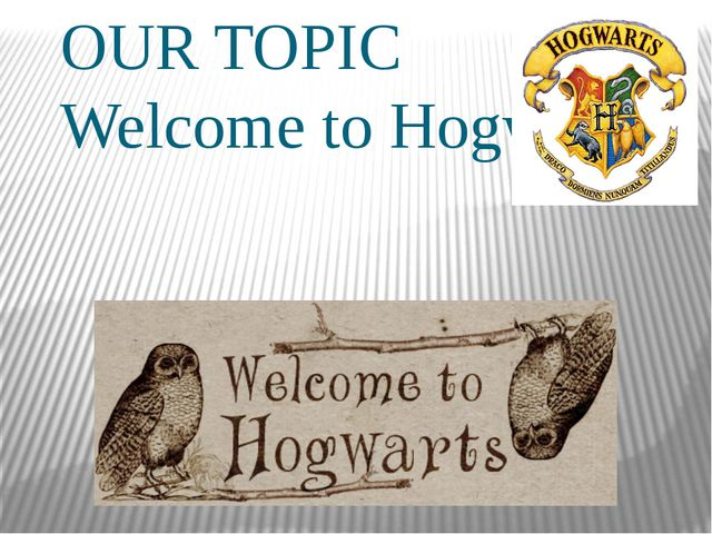 OUR TOPIC Welcome to Hogwarts
