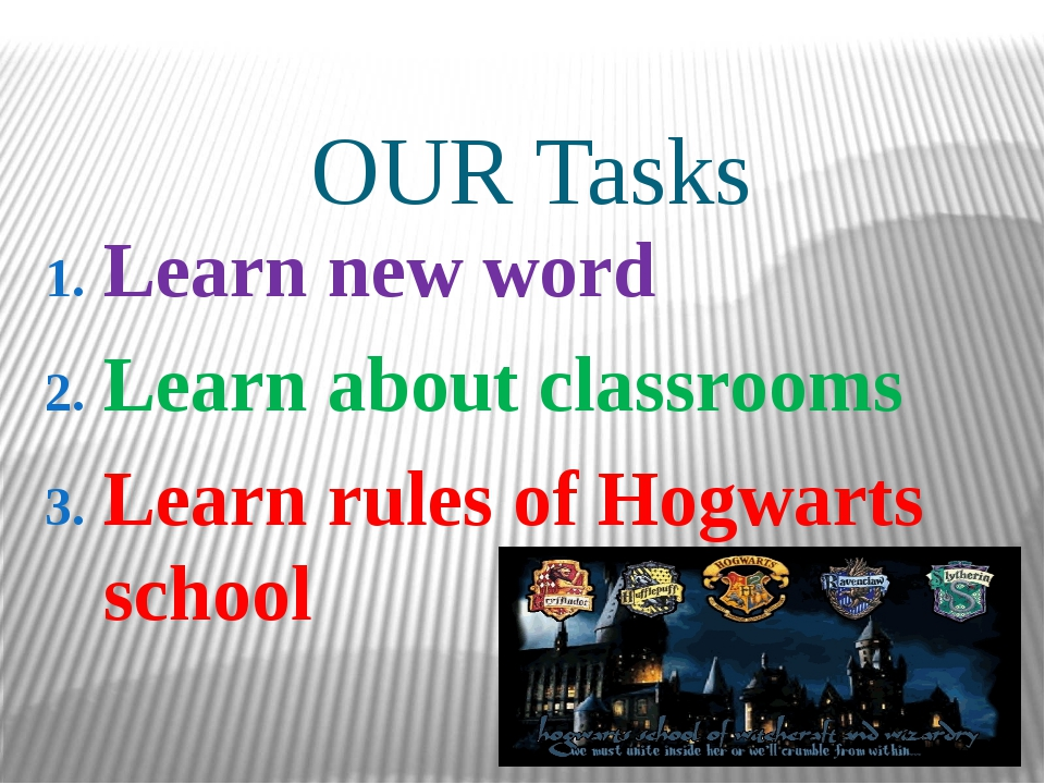 OUR Tasks Learn new word Learn about classrooms Learn rules of Hogwarts school
