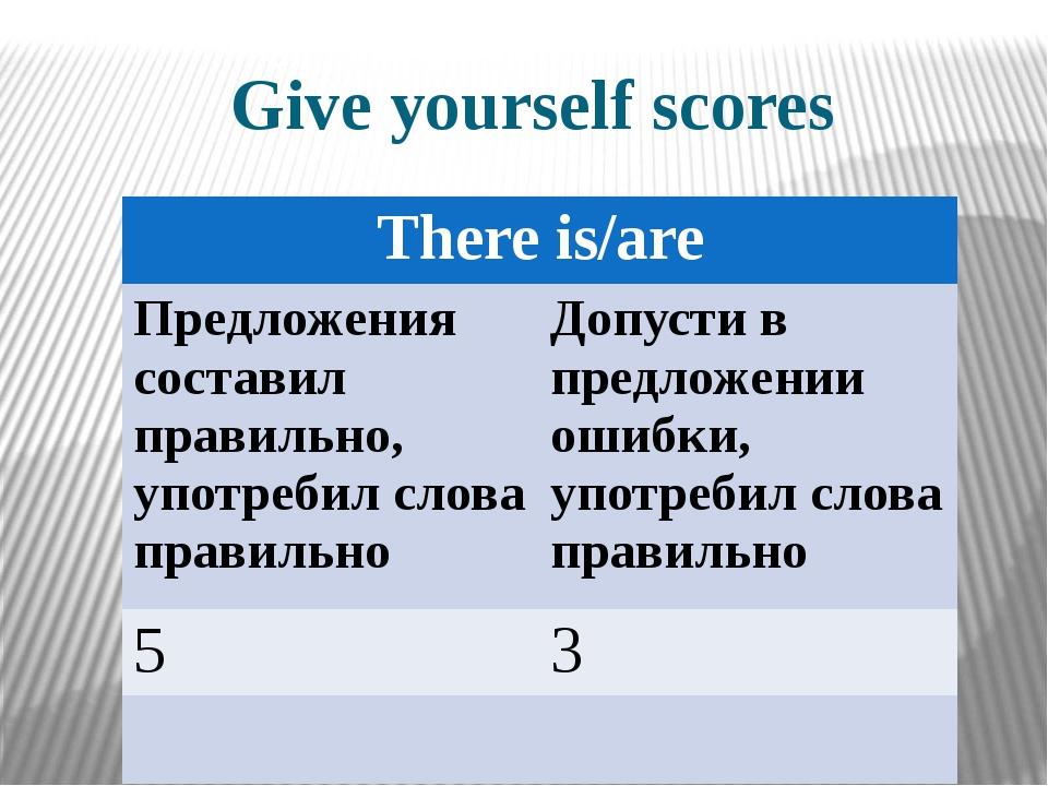 Give yourself scores Thereis/are Предложениясоставил правильно, употребил сло...