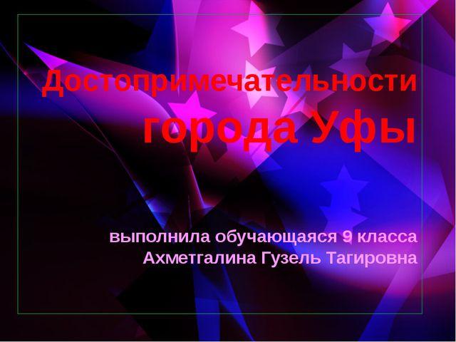 Достопримечательности города Уфы выполнила обучающаяся 9 класса Ахметгалина Г...