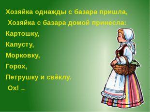 Хозяйка однажды с базара пришла, Хозяйка с базара домой принесла: Картошку, К