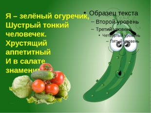 Я – зелёный огуречик, Шустрый тонкий человечек. Хрустящий аппетитный И в сала