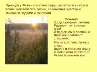 Природа у Фета - это атмосфера, разлитая и внутри и вовне человеческой жизни,