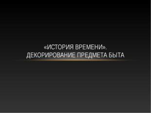 «ИСТОРИЯ ВРЕМЕНИ». ДЕКОРИРОВАНИЕ ПРЕДМЕТА БЫТА