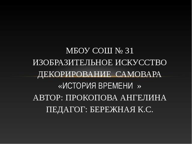 МБОУ СОШ № 31 ИЗОБРАЗИТЕЛЬНОЕ ИСКУССТВО ДЕКОРИРОВАНИЕ САМОВАРА «ИСТОРИЯ ВРЕМЕ...