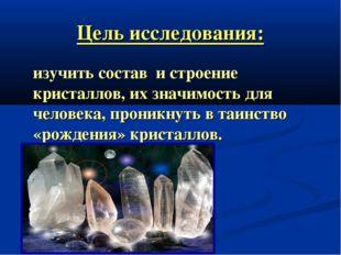 Цель исследования: изучить состав и строение кристаллов, их значимость для че