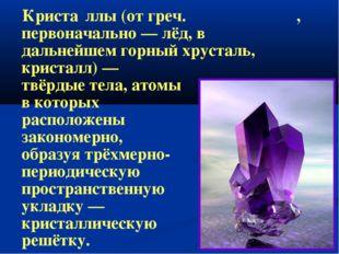 Криста́ллы(отгреч.κρύσταλλος, первоначально—лёд, в дальнейшемгорный хр