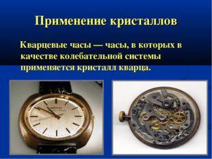 Применение кристаллов Кварцевые часы — часы, в которых в качестве колебательн