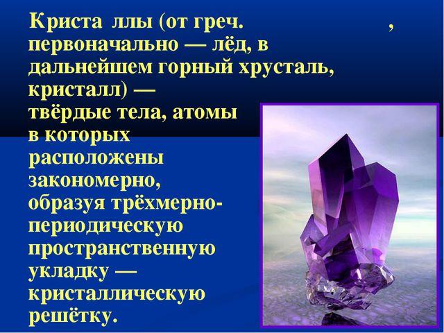 Криста́ллы(отгреч.κρύσταλλος, первоначально—лёд, в дальнейшемгорный хр...