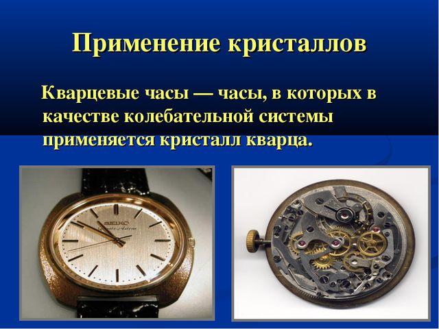 Применение кристаллов Кварцевые часы — часы, в которых в качестве колебательн...