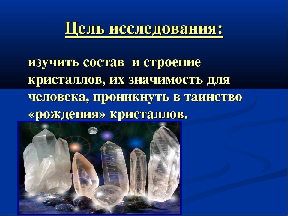 Цель исследования: изучить состав и строение кристаллов, их значимость для че...