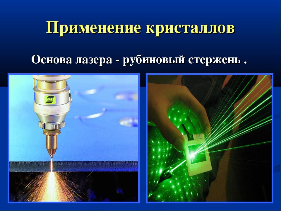 Применение кристаллов Основа лазера - рубиновый стержень .