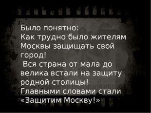 Было понятно: Как трудно было жителям Москвы защищать свой город! Вся страна