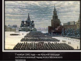 7 ноября 1941 года – на Красной площади состоялся военный парад войск Московс