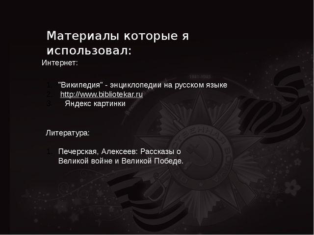 """Материалы которые я использовал: Интернет: """"Википедия"""" - энциклопедии на русс..."""