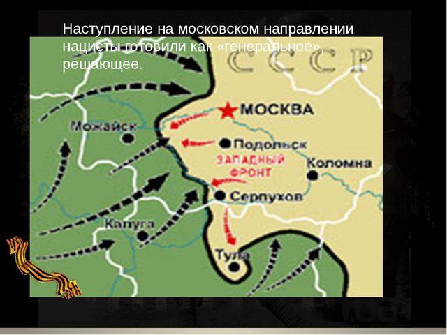 Наступление на московском направлении нацисты готовили как «генеральное», реш...