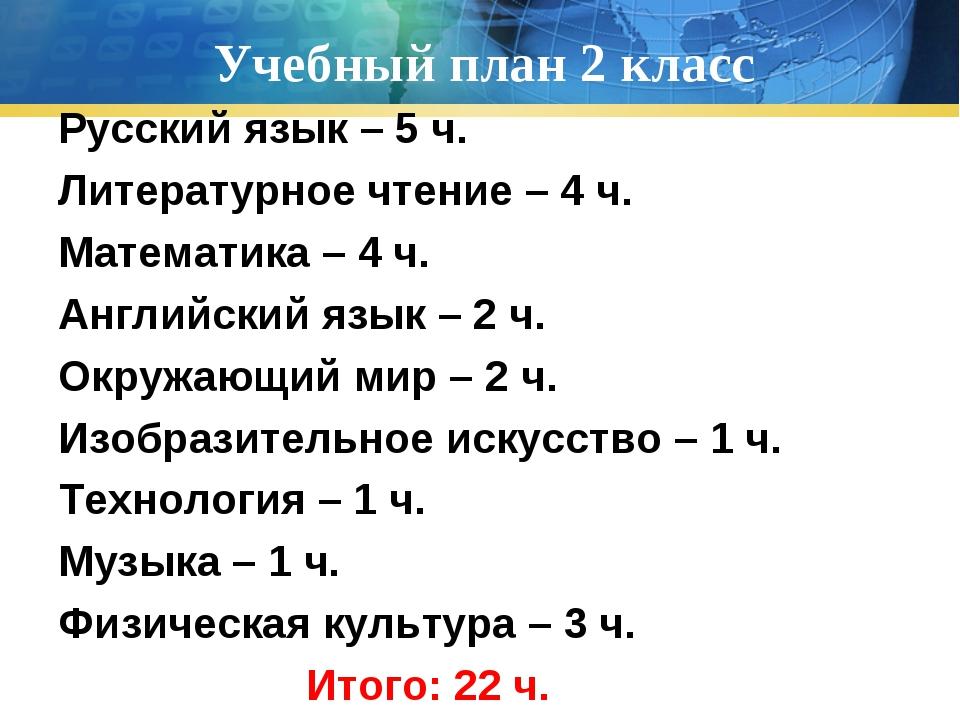 Учебный план 2 класс Русский язык – 5 ч. Литературное чтение – 4 ч. Математик...