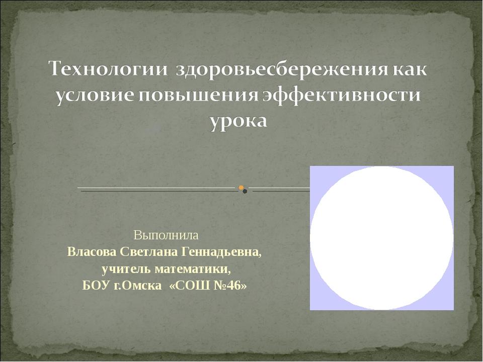 Выполнила Власова Светлана Геннадьевна, учитель математики, БОУ г.Омска «СОШ...