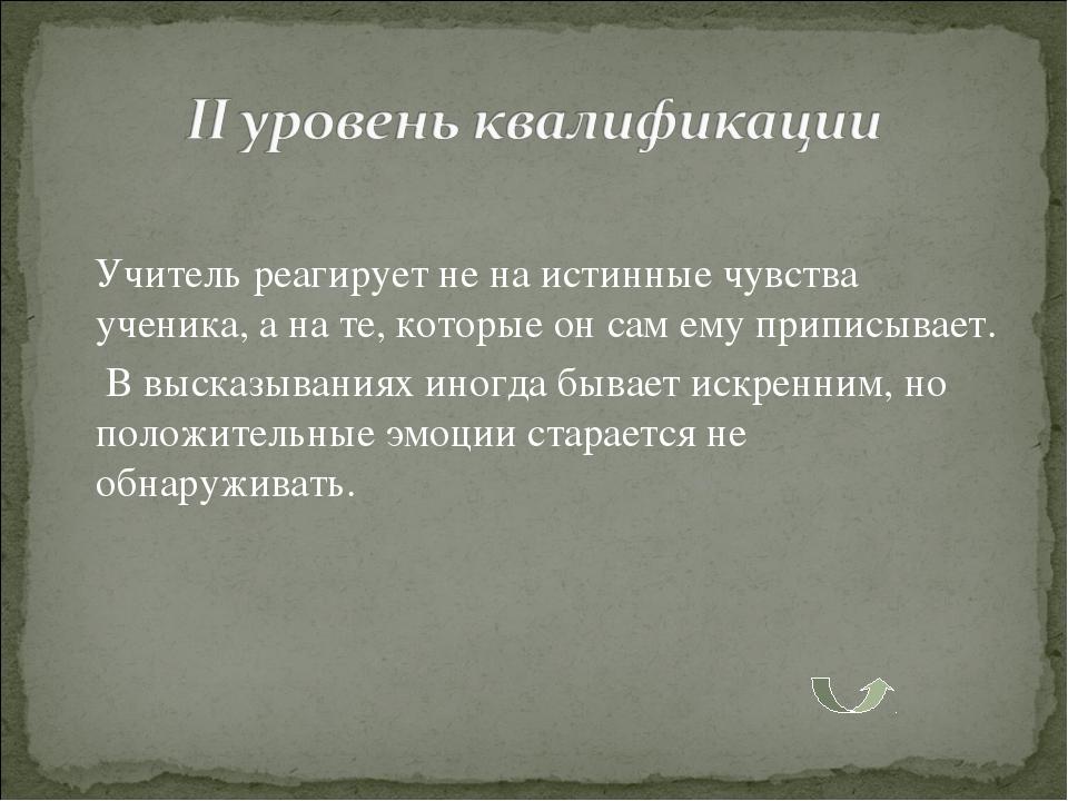 Учитель реагирует не на истинные чувства ученика, а на те, которые он сам ем...