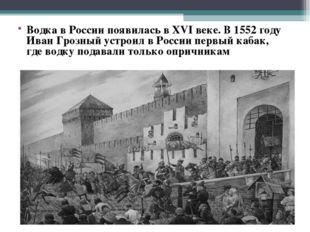 . Водка в России появилась в XVI веке. В 1552 году Иван Грозный устроил в Рос