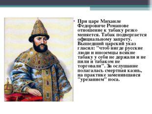 При царе Михаиле Федоровиче Романове отношение к табаку резко меняется. Табак