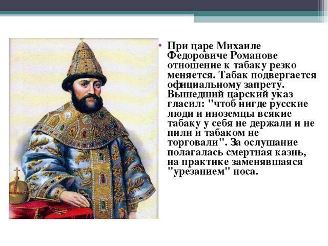 При царе Михаиле Федоровиче Романове отношение к табаку резко меняется. Табак...