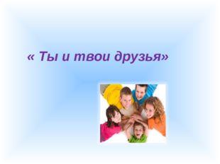 « Ты и твои друзья»