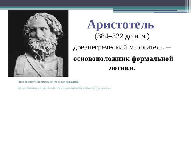 Аристотель (384–322 до н. э.) древнегреческий мыслитель – основоположник форм...