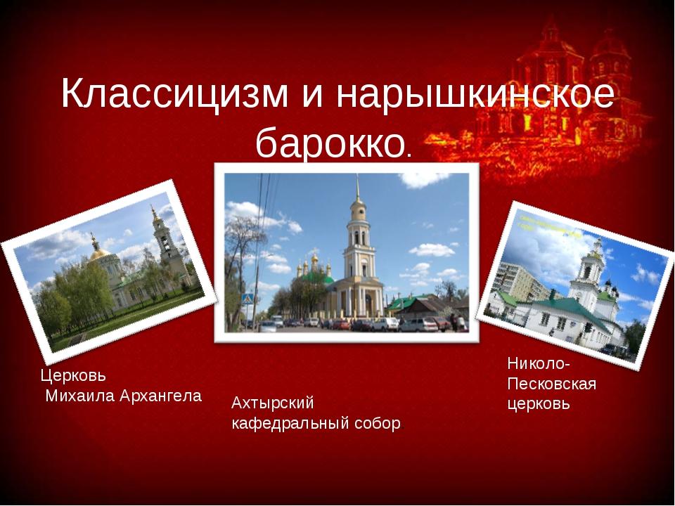 Классицизм и нарышкинское барокко. Ахтырский кафедральный собор. Николо- Песк...