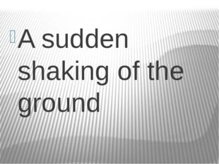 A sudden shaking of the ground
