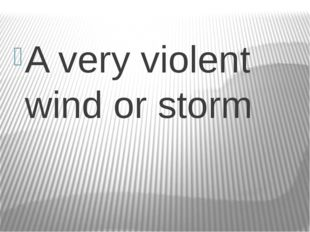 A very violent wind or storm