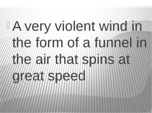 A very violent wind in the form of a funnel in the air that spins at great s