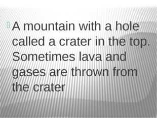 A mountain with a hole called a crater in the top. Sometimes lava and gases