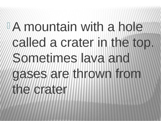 A mountain with a hole called a crater in the top. Sometimes lava and gases...
