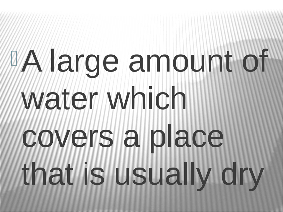 A large amount of water which covers a place that is usually dry