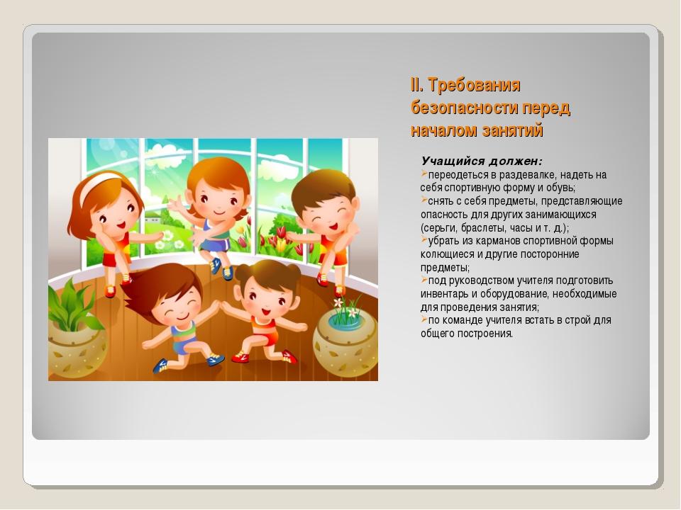 II. Требования безопасности перед началом занятий Учащийся должен: переодеть...