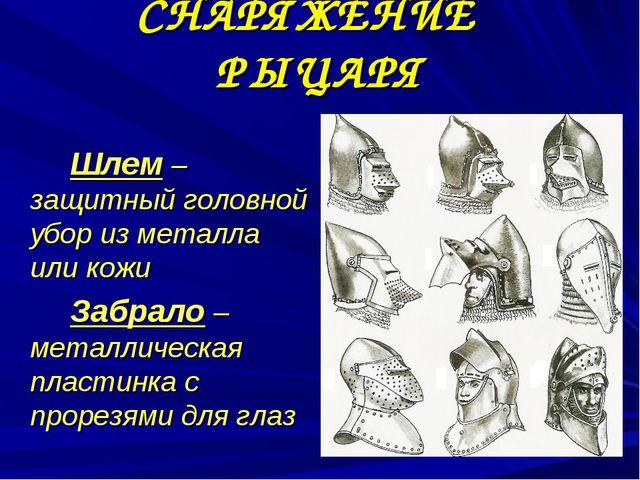 СНАРЯЖЕНИЕ РЫЦАРЯ Шлем – защитный головной убор из металла или кожи Забра...