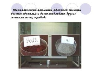 Металлический алюминий является сильным восстановителем и восстанавливает др