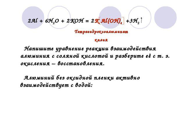 2Al + 6H2O + 2KOH = 2K Al(OH)4 +3H2 Тетрагидроксоалюминат калия Напишите ура...