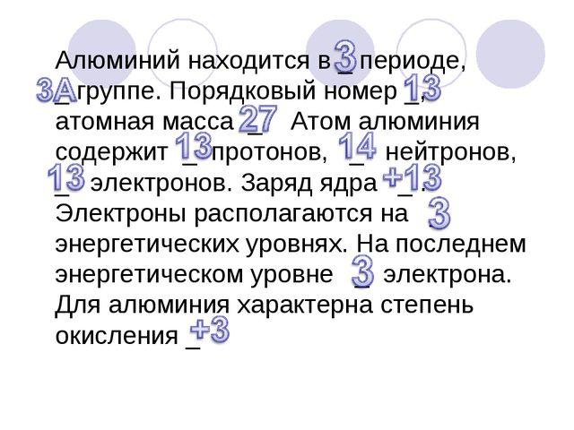 Алюминий находится в _ периоде, _ группе. Порядковый номер _, атомная масса _...