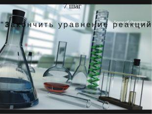 """7 шаг """"Закончить уравнение реакций"""""""