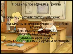 -принимать активное участие в работе группы; -уметь выслушать каждого; -уваж