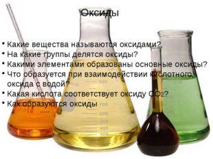 Какие вещества называются оксидами? На какие группы делятся оксиды? Какими э
