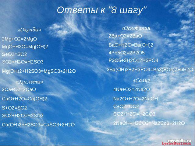 """Ответы к """"8 шагу"""" «Оксиды» «Кислоты» «Основания «Соли» 2Mg+O2=2MgO MgO+H2O=Mg..."""