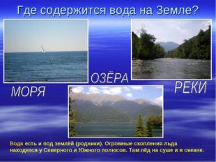 Где содержится вода на Земле? Вода есть и под землёй (родники). Огромные скоп