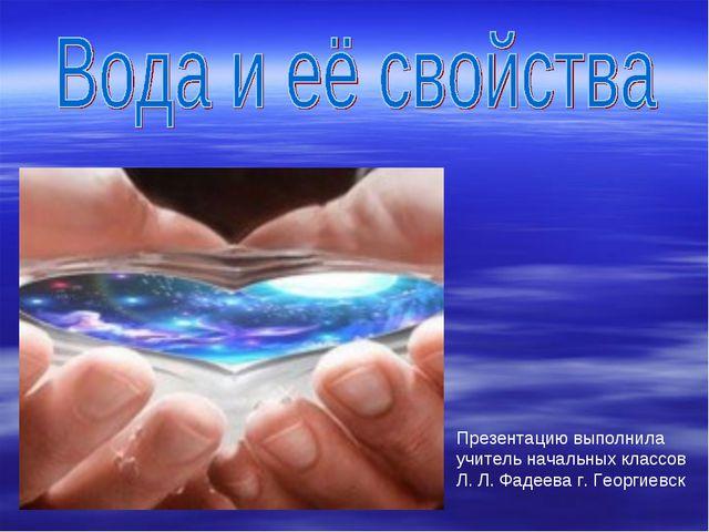 Презентацию выполнила учитель начальных классов Л. Л. Фадеева г. Георгиевск