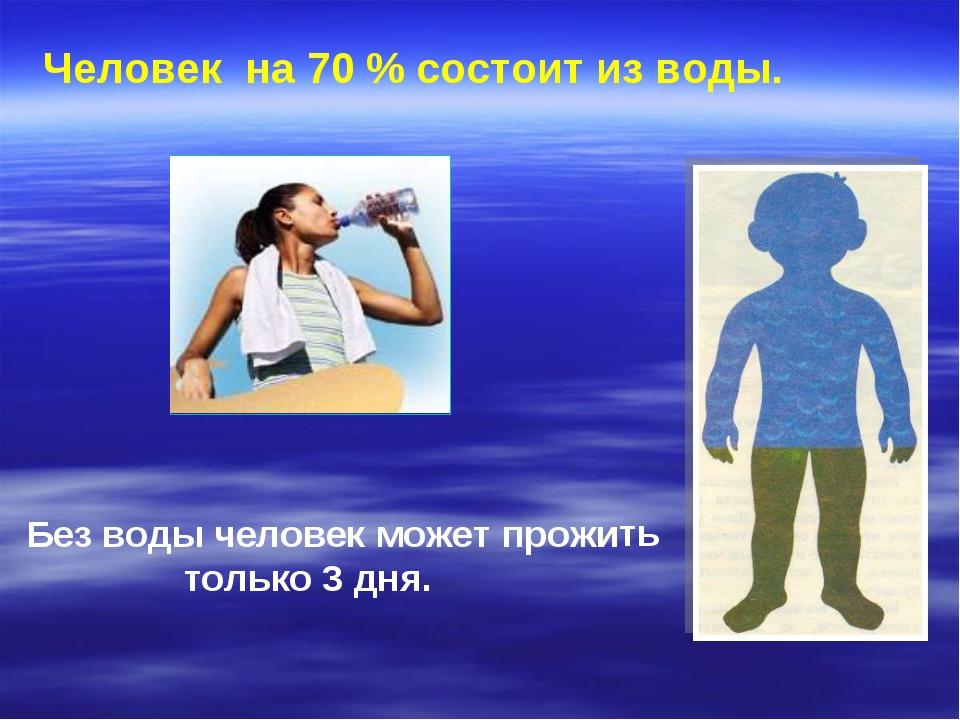 Человек на 70 % состоит из воды. Без воды человек может прожить только 3 дня.
